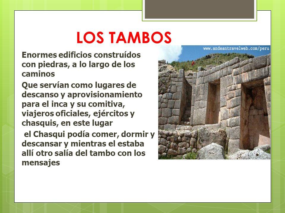 LOS TAMBOS Enormes edificios construídos con piedras, a lo largo de los caminos Que servían como lugares de descanso y aprovisionamiento para el inca