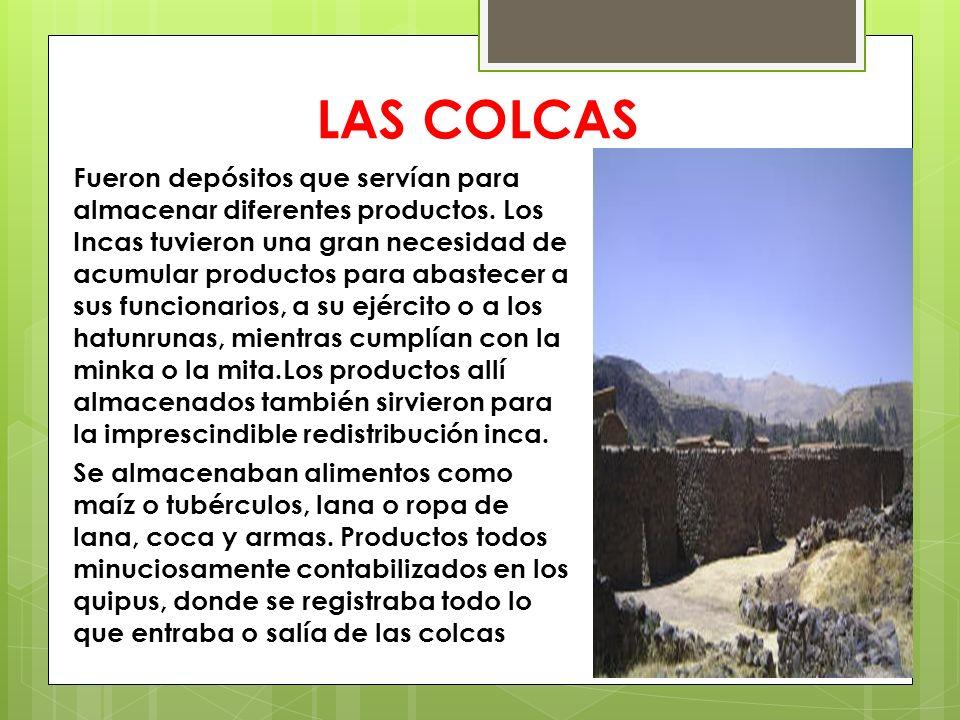 LAS COLCAS Fueron depósitos que servían para almacenar diferentes productos. Los Incas tuvieron una gran necesidad de acumular productos para abastece