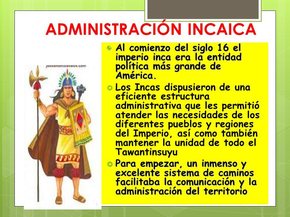 ADMINISTRACIÓN INCAICA Al comienzo del siglo 16 el imperio inca era la entidad política más grande de América. Los Incas dispusieron de una eficiente