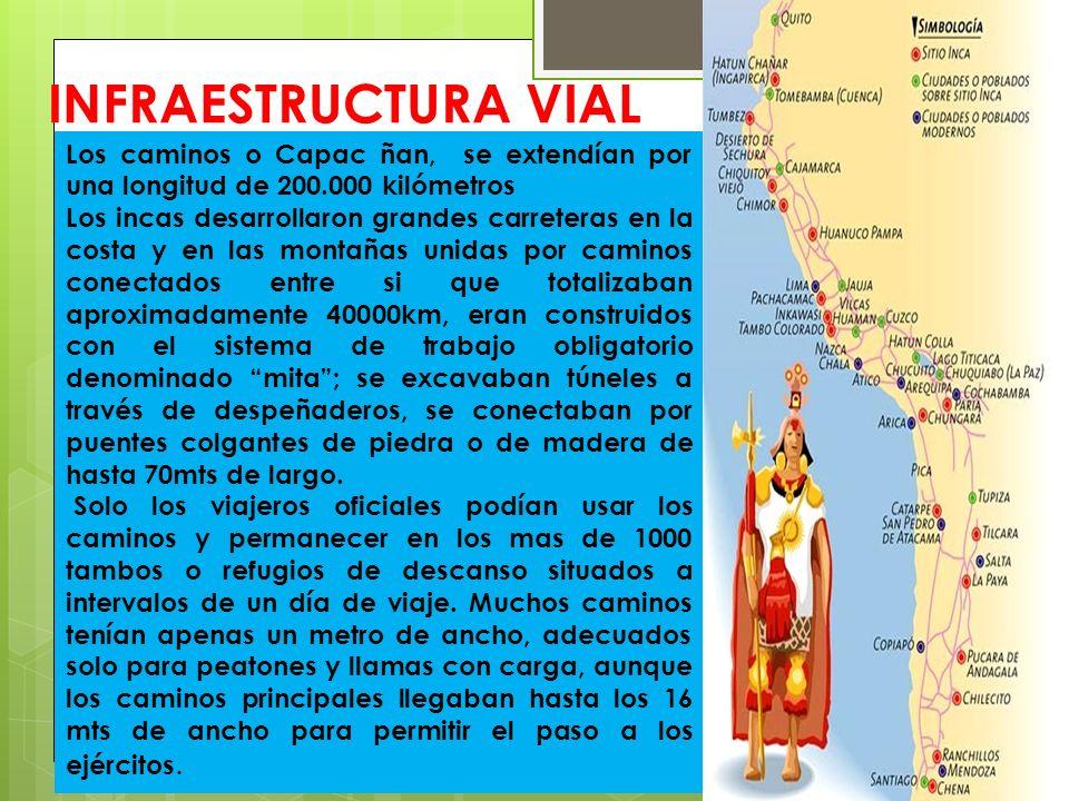 INFRAESTRUCTURA VIAL Los caminos o Capac ñan, se extendían por una longitud de 200.000 kilómetros Los incas desarrollaron grandes carreteras en la cos