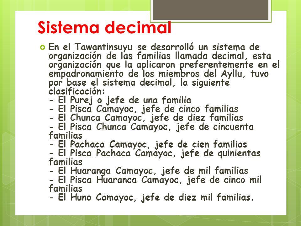 Sistema decimal Conviene indicar que los jefes, desde el Purej hasta el Pachaca Camayoc salen elegidos dentro de los miembros de la comunidad y su duración en el cargo es de solamente un año.