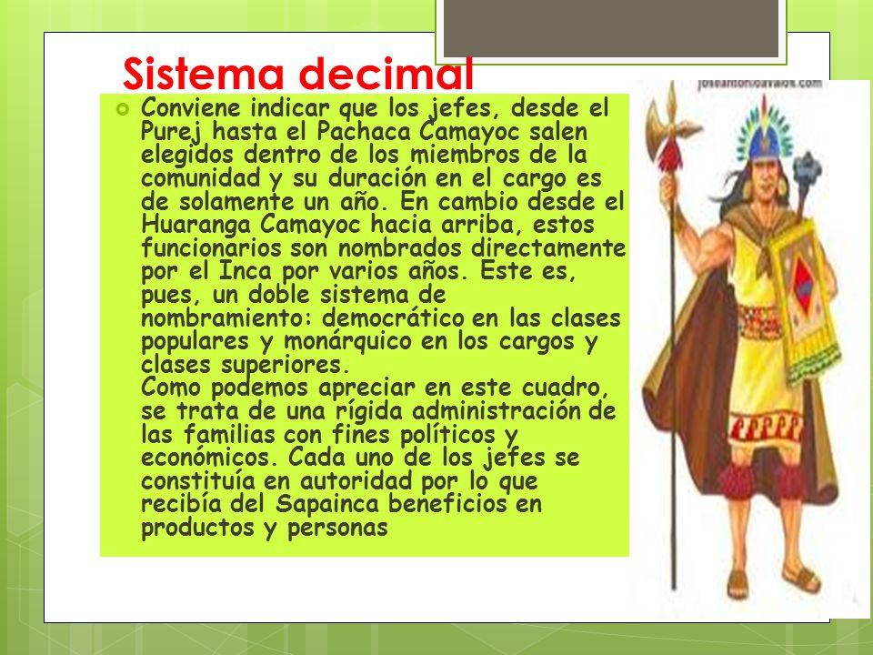 Sistema decimal Conviene indicar que los jefes, desde el Purej hasta el Pachaca Camayoc salen elegidos dentro de los miembros de la comunidad y su dur