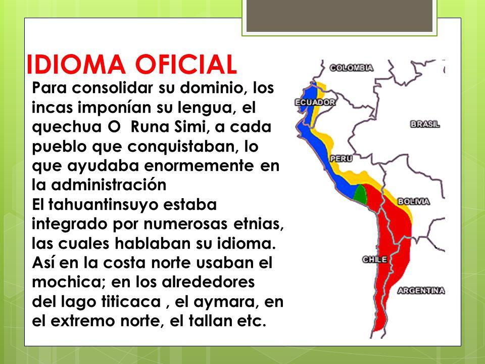 IDIOMA OFICIAL Para consolidar su dominio, los incas imponían su lengua, el quechua O Runa Simi, a cada pueblo que conquistaban, lo que ayudaba enorme