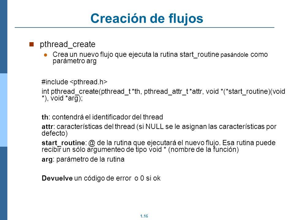 1.16 pthread_create Crea un nuevo flujo que ejecuta la rutina start_routine pasándole como parámetro arg #include int pthread_create(pthread_t *th, pt