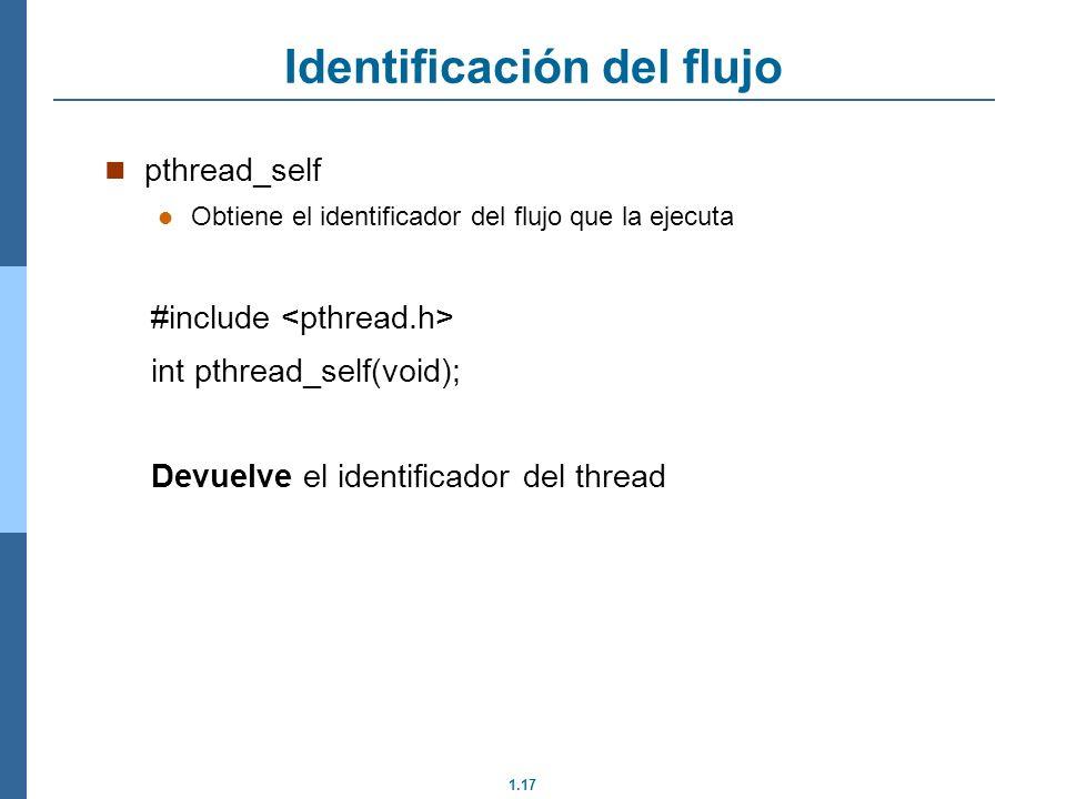 1.17 pthread_self Obtiene el identificador del flujo que la ejecuta #include int pthread_self(void); Devuelve el identificador del thread Identificaci