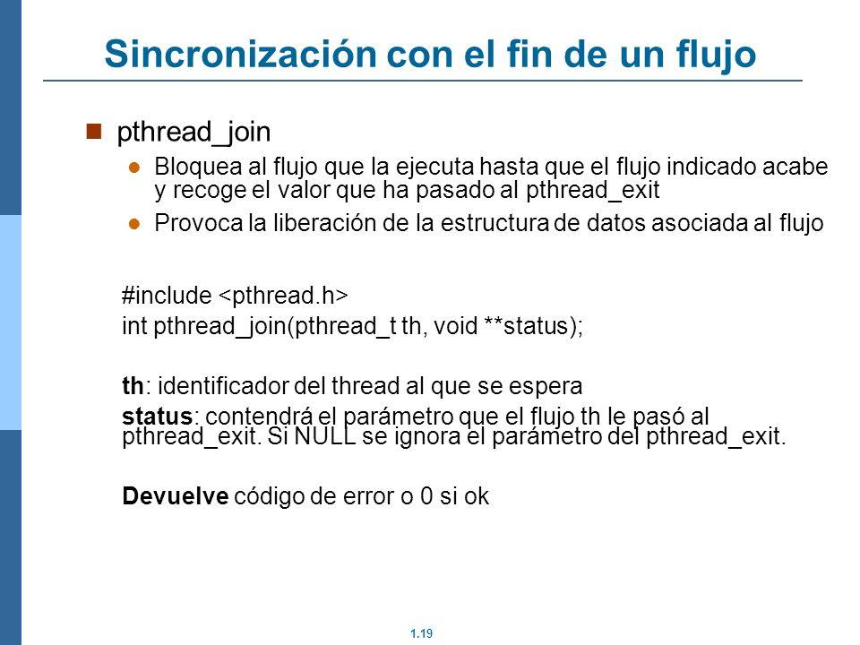 1.19 pthread_join Bloquea al flujo que la ejecuta hasta que el flujo indicado acabe y recoge el valor que ha pasado al pthread_exit Provoca la liberac