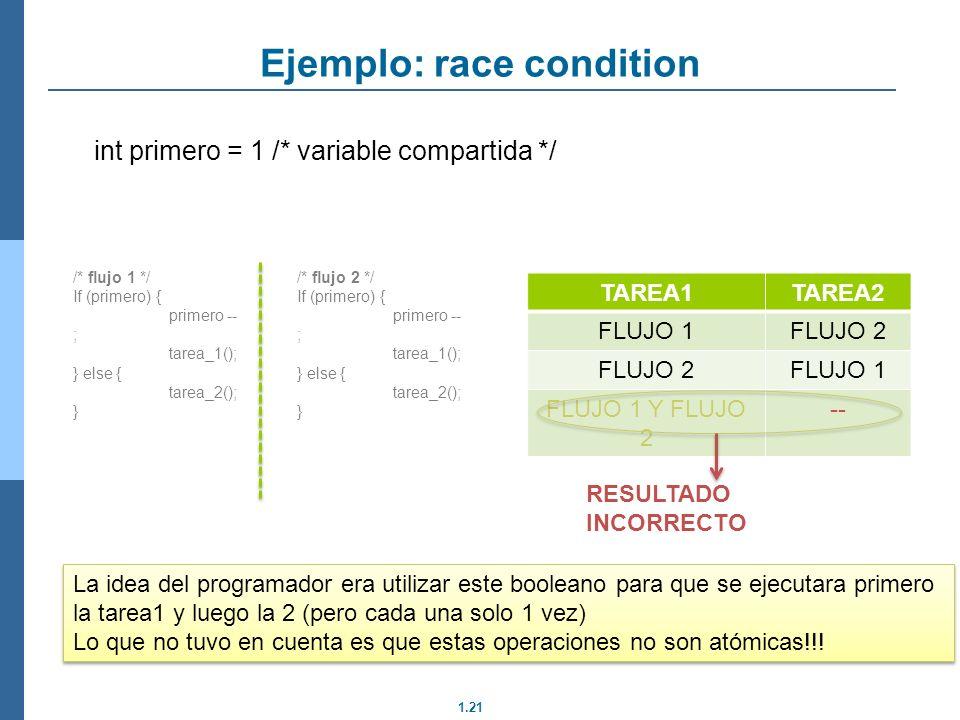 1.21 int primero = 1 /* variable compartida */ Ejemplo: race condition /* flujo 1 */ If (primero) { primero -- ; tarea_1(); } else { tarea_2(); } /* f