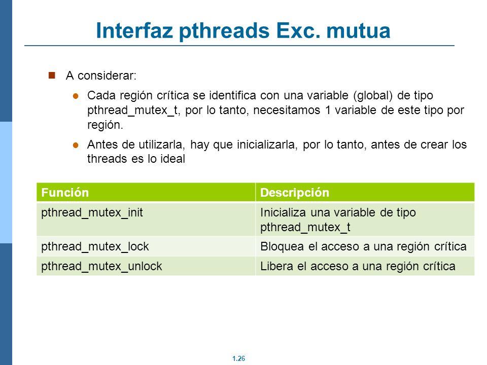 1.26 Interfaz pthreads Exc. mutua A considerar: Cada región crítica se identifica con una variable (global) de tipo pthread_mutex_t, por lo tanto, nec