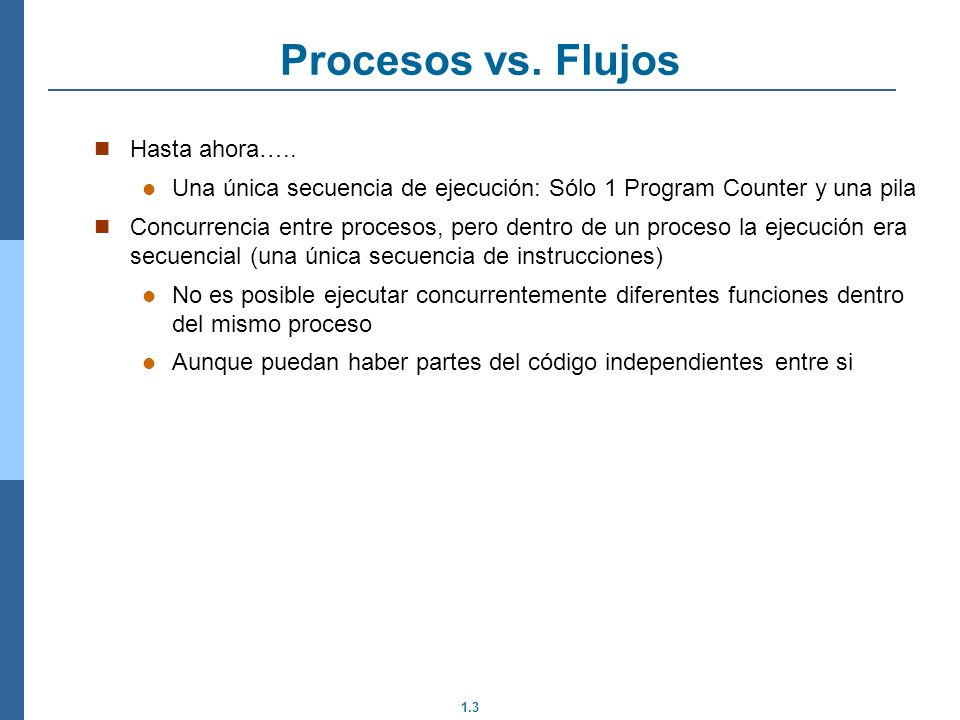 1.3 Hasta ahora….. Una única secuencia de ejecución: Sólo 1 Program Counter y una pila Concurrencia entre procesos, pero dentro de un proceso la ejecu