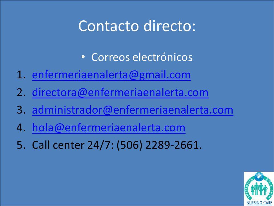 Contacto directo: Correos electrónicos 1.enfermeriaenalerta@gmail.comenfermeriaenalerta@gmail.com 2.directora@enfermeriaenalerta.comdirectora@enfermeriaenalerta.com 3.administrador@enfermeriaenalerta.comadministrador@enfermeriaenalerta.com 4.hola@enfermeriaenalerta.comhola@enfermeriaenalerta.com 5.Call center 24/7: (506) 2289-2661.