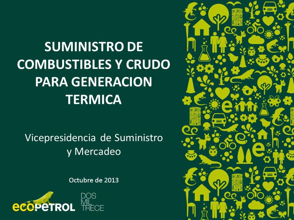 SUMINISTRO DE COMBUSTIBLES Y CRUDO PARA GENERACION TERMICA Vicepresidencia de Suministro y Mercadeo Octubre de 2013