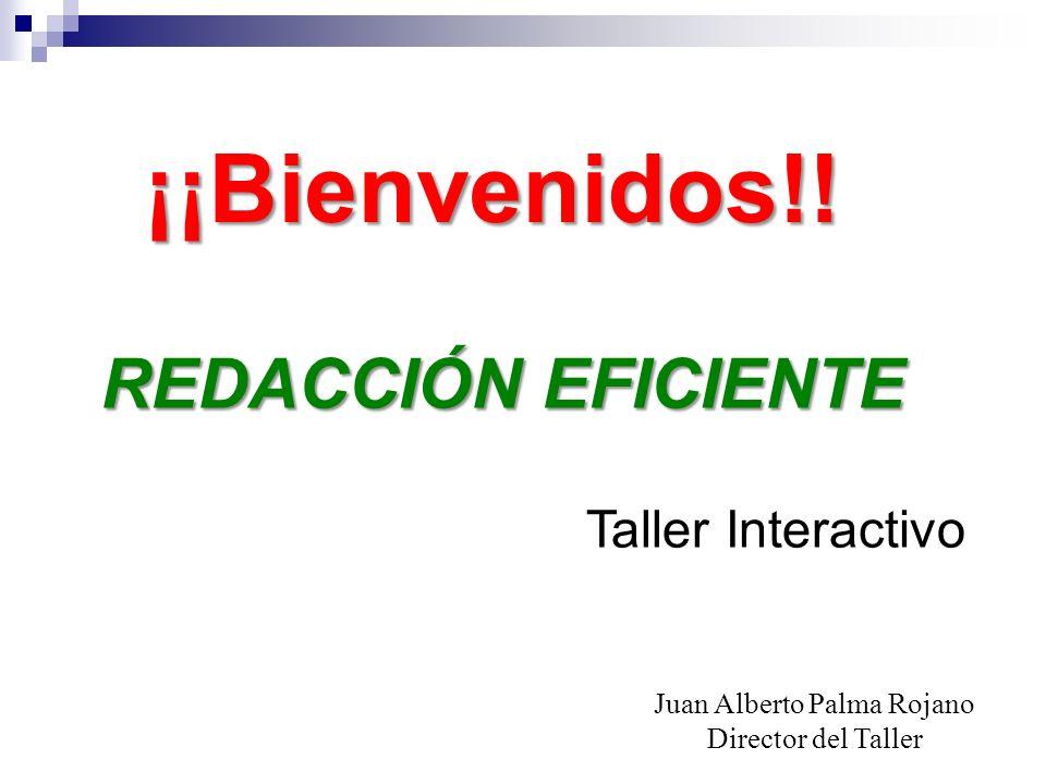 ¡¡Bienvenidos!! REDACCIÓN EFICIENTE Juan Alberto Palma Rojano Director del Taller Taller Interactivo