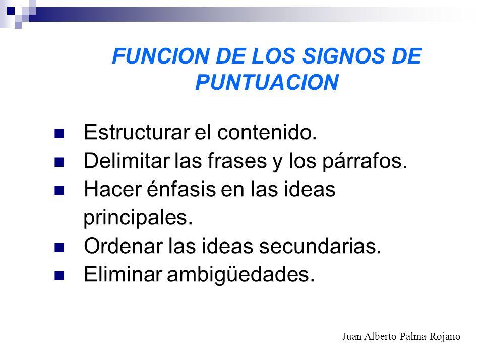 FUNCION DE LOS SIGNOS DE PUNTUACION Estructurar el contenido. Delimitar las frases y los párrafos. Hacer énfasis en las ideas principales. Ordenar las