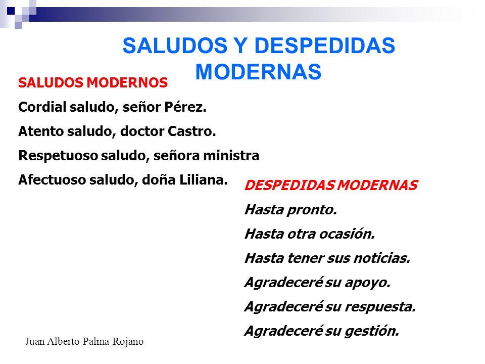 SALUDOS Y DESPEDIDAS MODERNAS SALUDOS MODERNOS Cordial saludo, señor Pérez. Atento saludo, doctor Castro. Respetuoso saludo, señora ministra Afectuoso