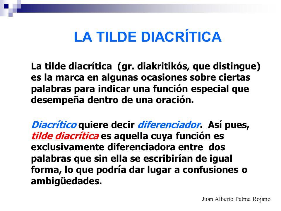 LA TILDE DIACRÍTICA La tilde diacrítica (gr. diakritikós, que distingue) es la marca en algunas ocasiones sobre ciertas palabras para indicar una func
