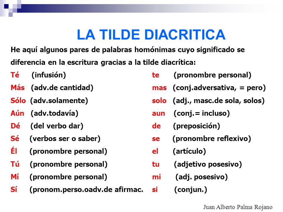 LA TILDE DIACRITICA He aquí algunos pares de palabras homónimas cuyo significado se diferencia en la escritura gracias a la tilde diacrítica: Té (infu