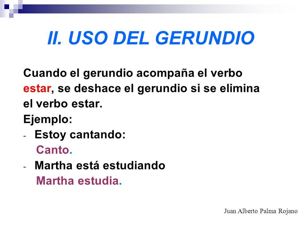 II. USO DEL GERUNDIO Cuando el gerundio acompaña el verbo estar, se deshace el gerundio si se elimina el verbo estar. Ejemplo: - Estoy cantando: Canto