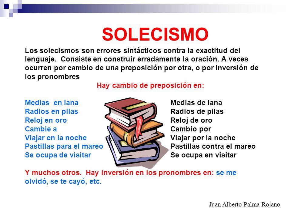 SOLECISMO Los solecismos son errores sintácticos contra la exactitud del lenguaje. Consiste en construir erradamente la oración. A veces ocurren por c
