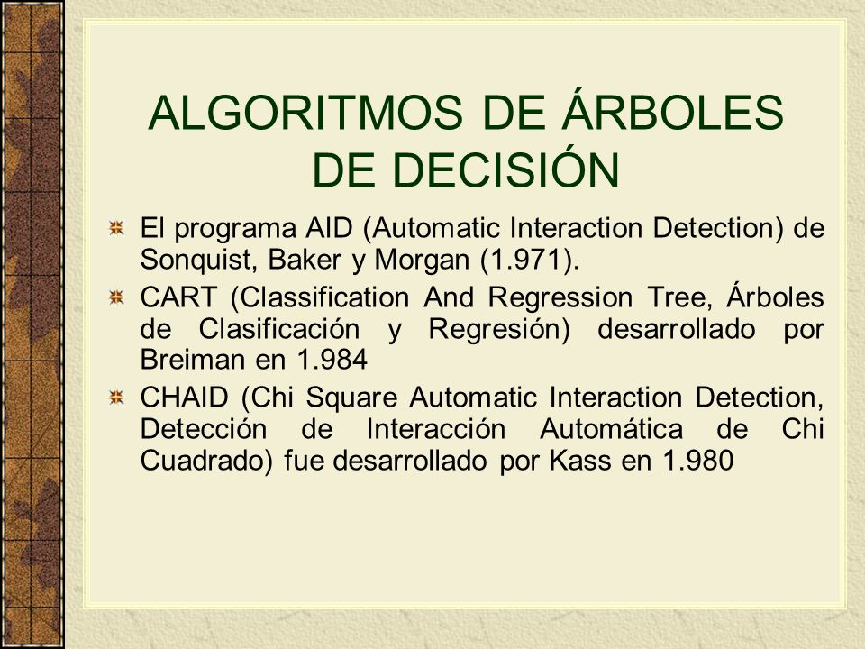 ALGORITMOS DE ÁRBOLES DE DECISIÓN El programa AID (Automatic Interaction Detection) de Sonquist, Baker y Morgan (1.971). CART (Classification And Regr