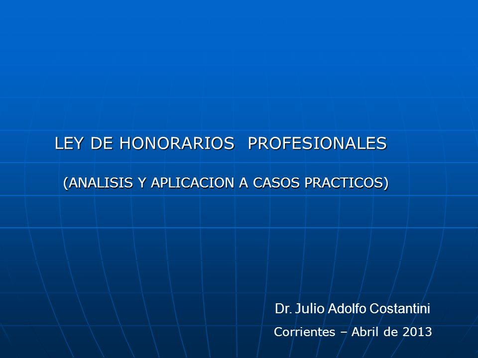 LEY DE HONORARIOS PROFESIONALES LEY DE HONORARIOS PROFESIONALES (ANALISIS Y APLICACION A CASOS PRACTICOS) Dr. Julio Adolfo Costantini Corrientes – Abr