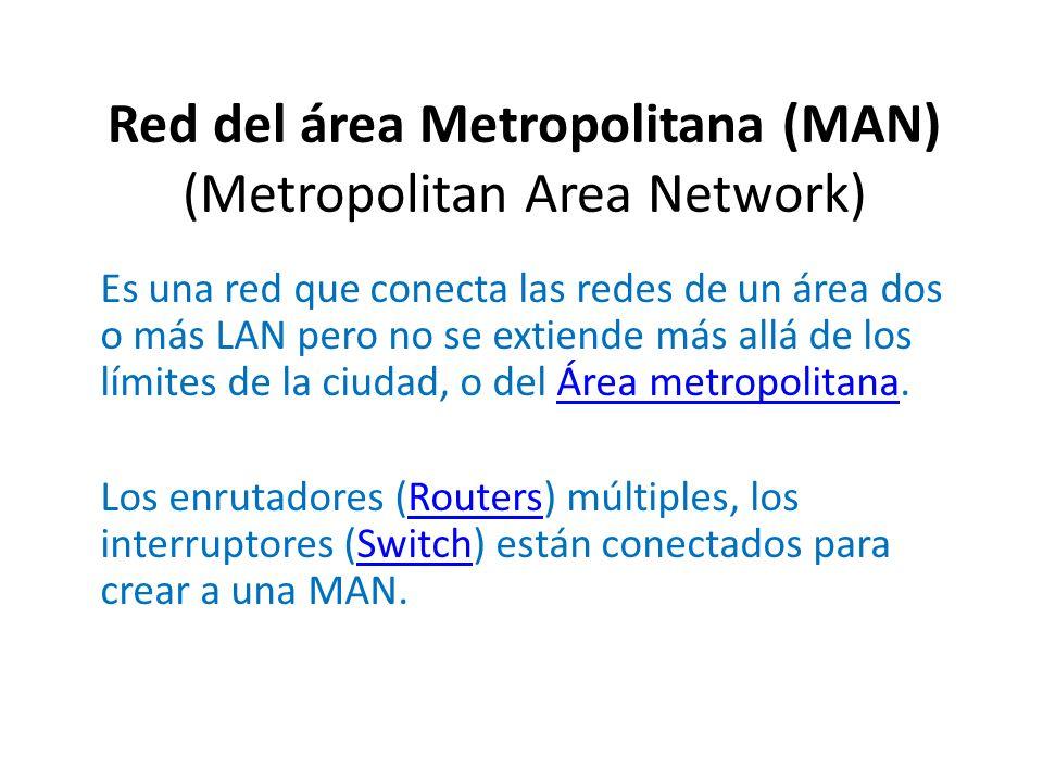 Es una red que conecta las redes de un área dos o más LAN pero no se extiende más allá de los límites de la ciudad, o del Área metropolitana.Área metr