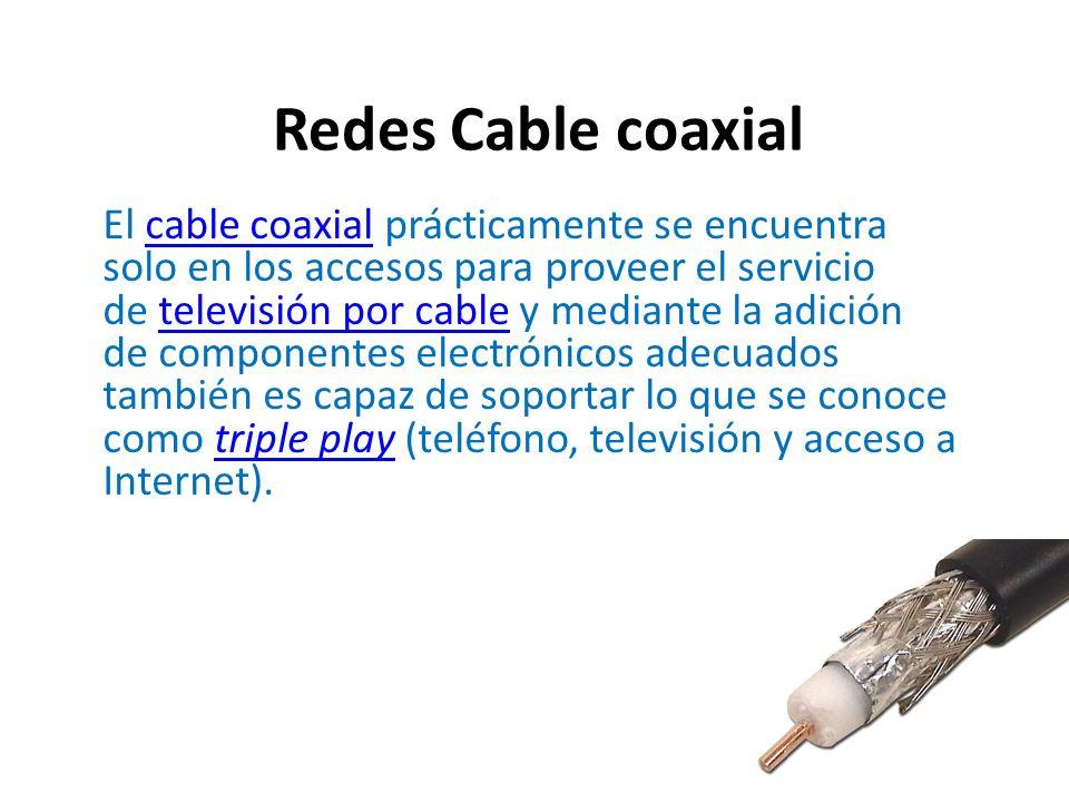 Redes Cable coaxial El cable coaxial prácticamente se encuentra solo en los accesos para proveer el servicio de televisión por cable y mediante la adi