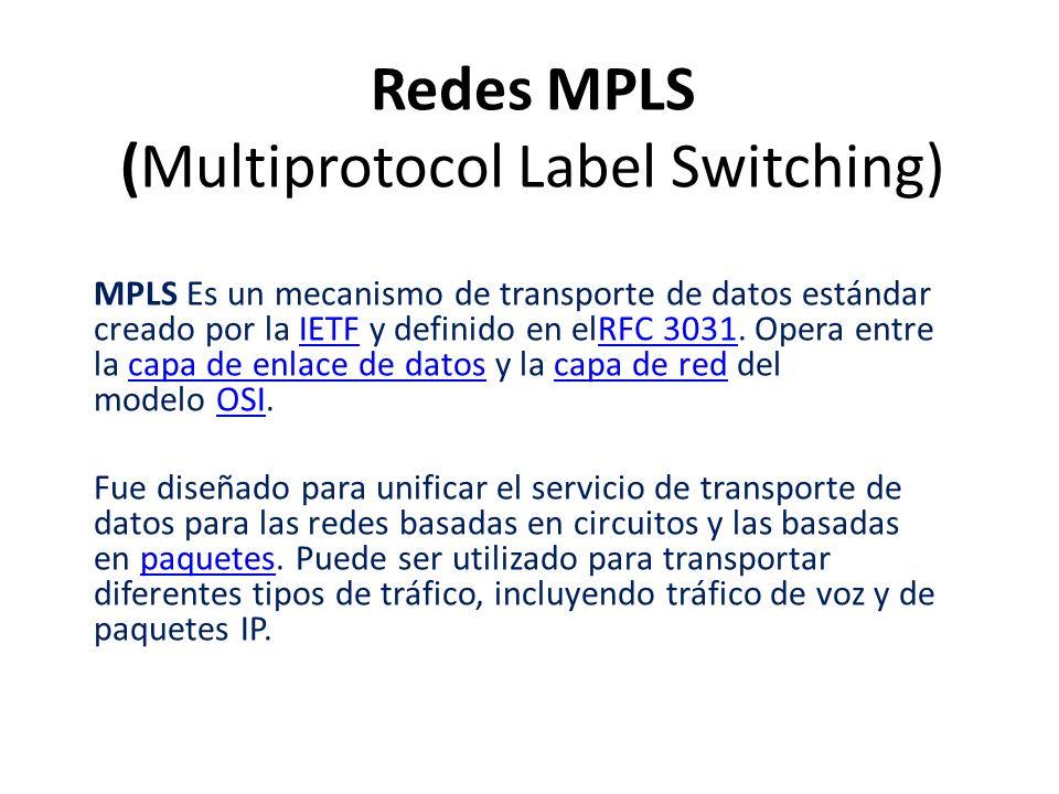 Redes MPLS (Multiprotocol Label Switching) MPLS Es un mecanismo de transporte de datos estándar creado por la IETF y definido en elRFC 3031. Opera ent