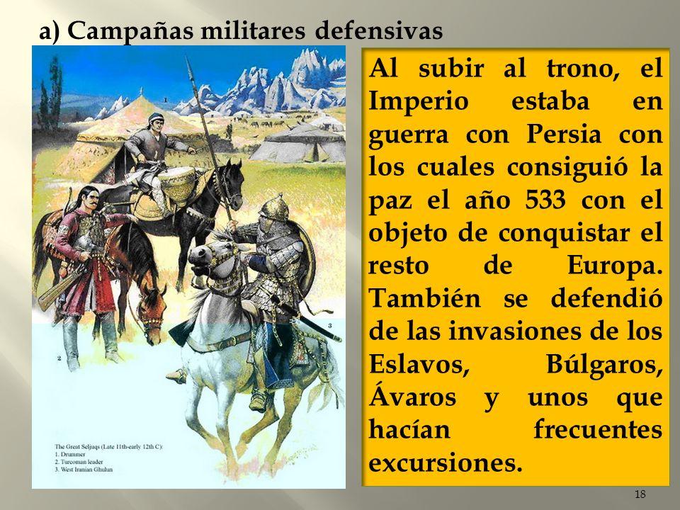 18 a) Campañas militares defensivas Al subir al trono, el Imperio estaba en guerra con Persia con los cuales consiguió la paz el año 533 con el objeto
