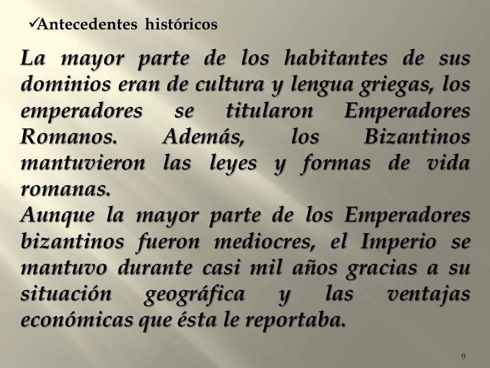 9 Antecedentes históricos La mayor parte de los habitantes de sus dominios eran de cultura y lengua griegas, los emperadores se titularon Emperadores