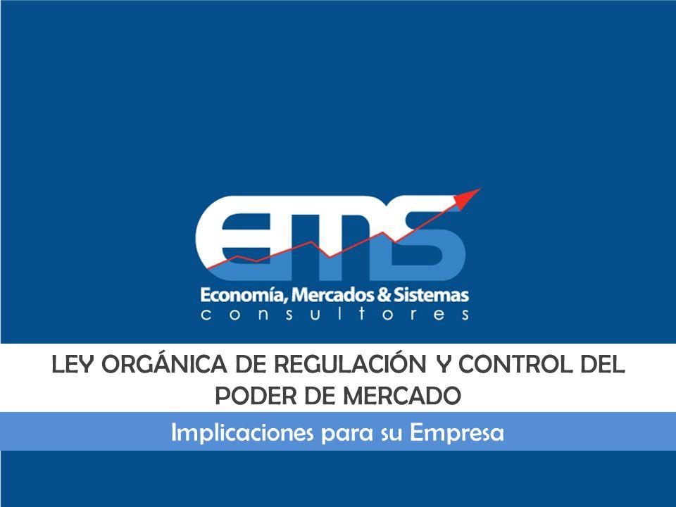 LEY ORGÁNICA DE REGULACIÓN Y CONTROL DEL PODER DE MERCADO Implicaciones para su Empresa