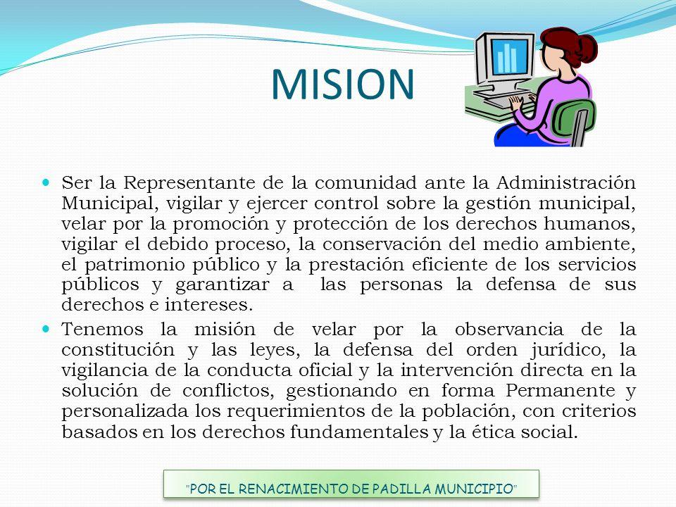 MISION Ser la Representante de la comunidad ante la Administración Municipal, vigilar y ejercer control sobre la gestión municipal, velar por la promo