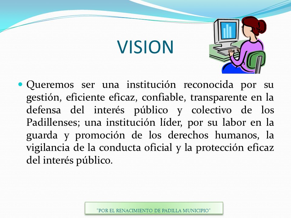 VISION Queremos ser una institución reconocida por su gestión, eficiente eficaz, confiable, transparente en la defensa del interés público y colectivo