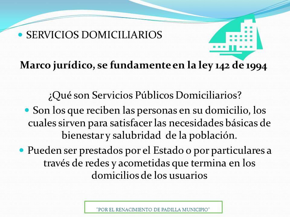 SERVICIOS DOMICILIARIOS Marco jurídico, se fundamente en la ley 142 de 1994 ¿Qué son Servicios Públicos Domiciliarios? Son los que reciben las persona