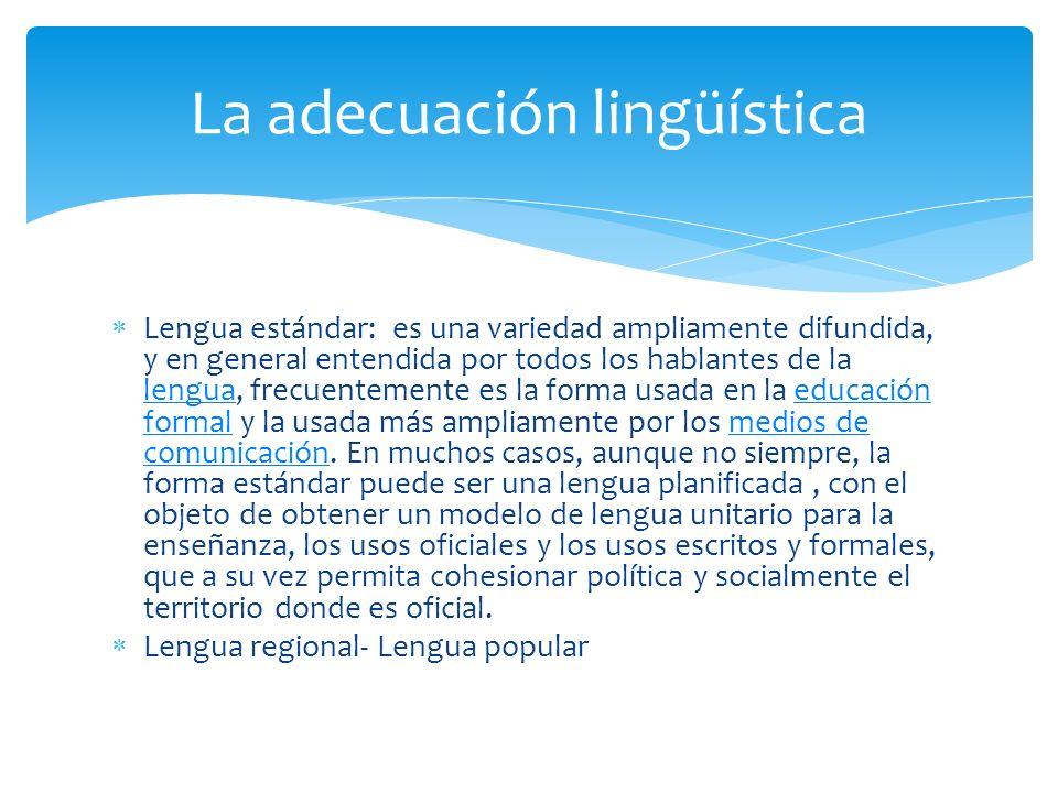 Lengua estándar: es una variedad ampliamente difundida, y en general entendida por todos los hablantes de la lengua, frecuentemente es la forma usada