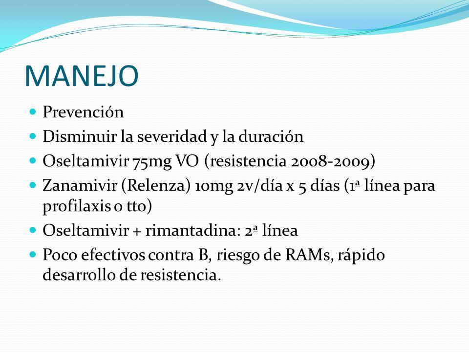 MANEJO Prevención Disminuir la severidad y la duración Oseltamivir 75mg VO (resistencia 2008-2009) Zanamivir (Relenza) 10mg 2v/día x 5 días (1ª línea