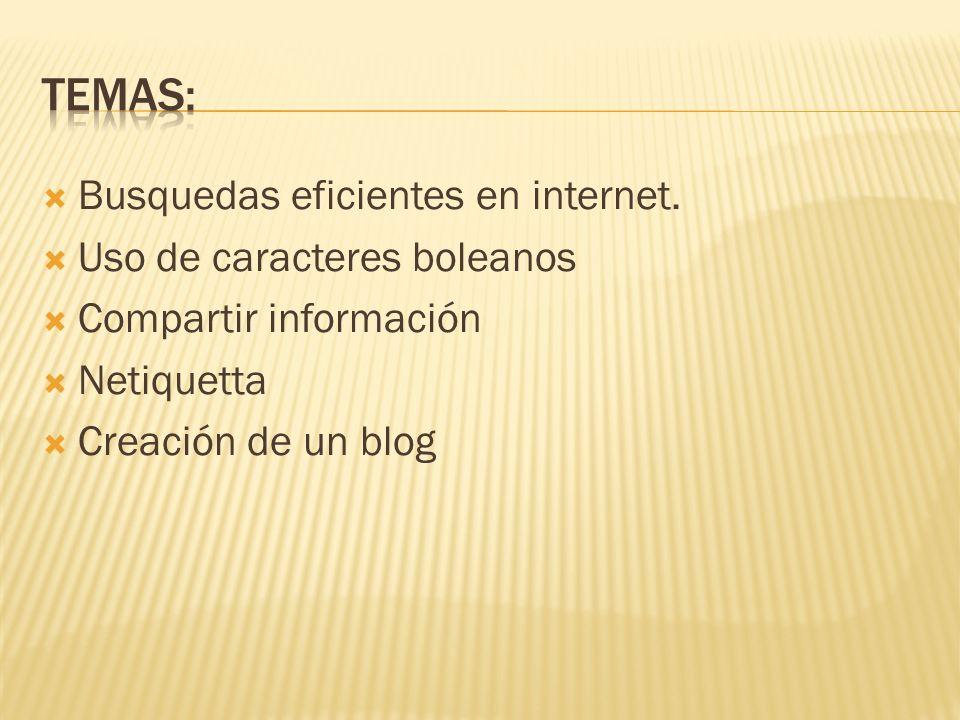 Busquedas eficientes en internet. Uso de caracteres boleanos Compartir información Netiquetta Creación de un blog