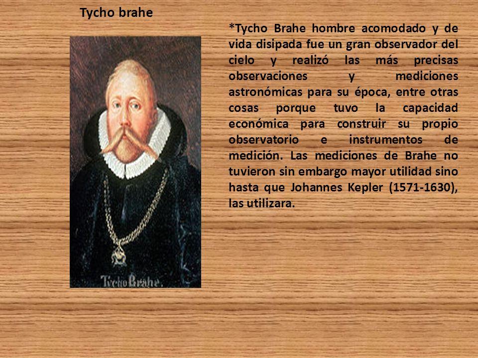 *Tycho Brahe hombre acomodado y de vida disipada fue un gran observador del cielo y realizó las más precisas observaciones y mediciones astronómicas p