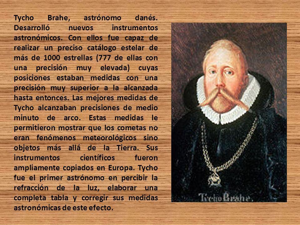 Tycho Brahe, astrónomo danés. Desarrolló nuevos instrumentos astronómicos. Con ellos fue capaz de realizar un preciso catálogo estelar de más de 1000