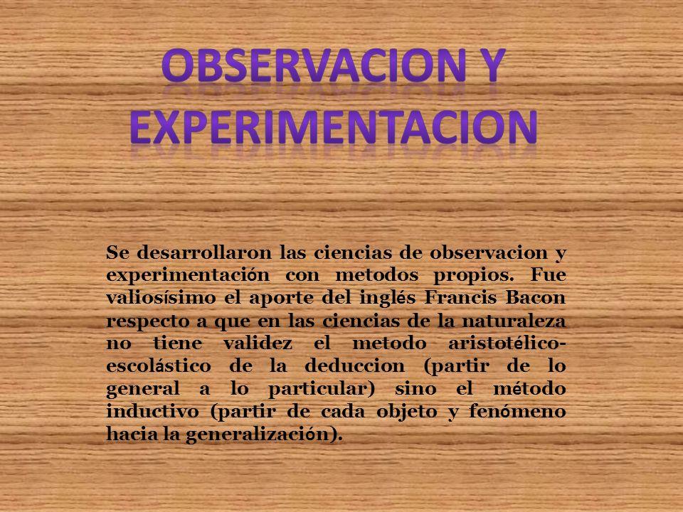 Se desarrollaron las ciencias de observacion y experimentaci ó n con metodos propios. Fue valios í simo el aporte del ingl é s Francis Bacon respecto