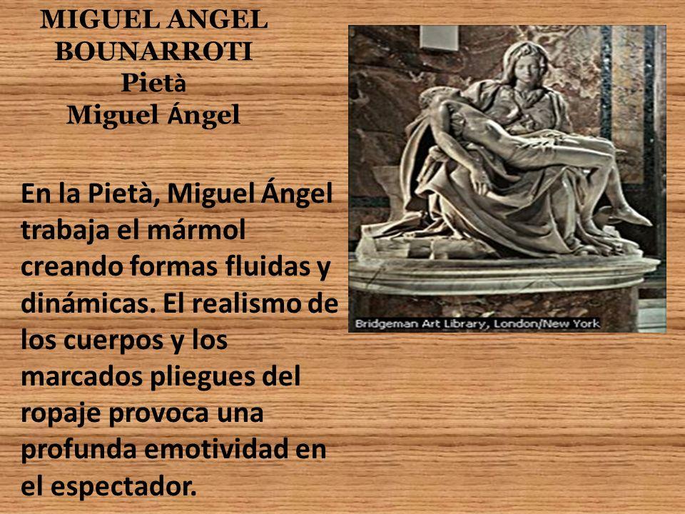 MIGUEL ANGEL BOUNARROTI Piet à Miguel Á ngel En la Pietà, Miguel Ángel trabaja el mármol creando formas fluidas y dinámicas. El realismo de los cuerpo