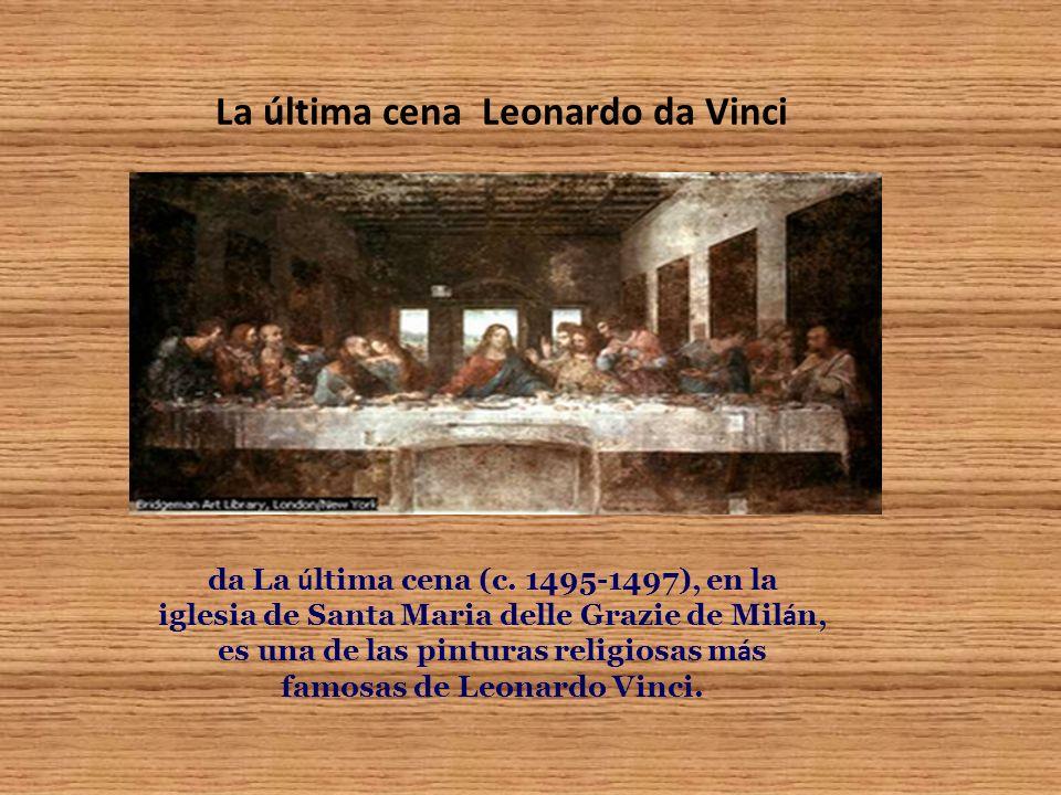 La última cena Leonardo da Vinci da La ú ltima cena (c. 1495-1497), en la iglesia de Santa Maria delle Grazie de Mil á n, es una de las pinturas relig