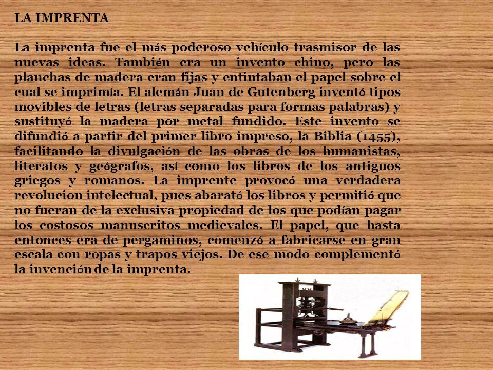 LA IMPRENTA La imprenta fue el m á s poderoso veh í culo trasmisor de las nuevas ideas. Tambi é n era un invento chino, pero las planchas de madera er