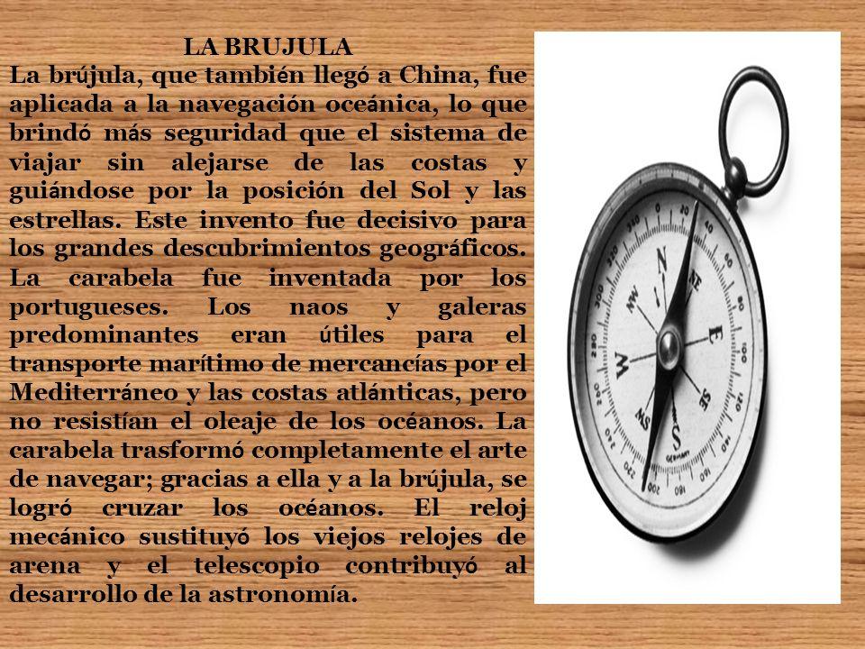 LA BRUJULA La br ú jula, que tambi é n lleg ó a China, fue aplicada a la navegaci ó n oce á nica, lo que brind ó m á s seguridad que el sistema de via