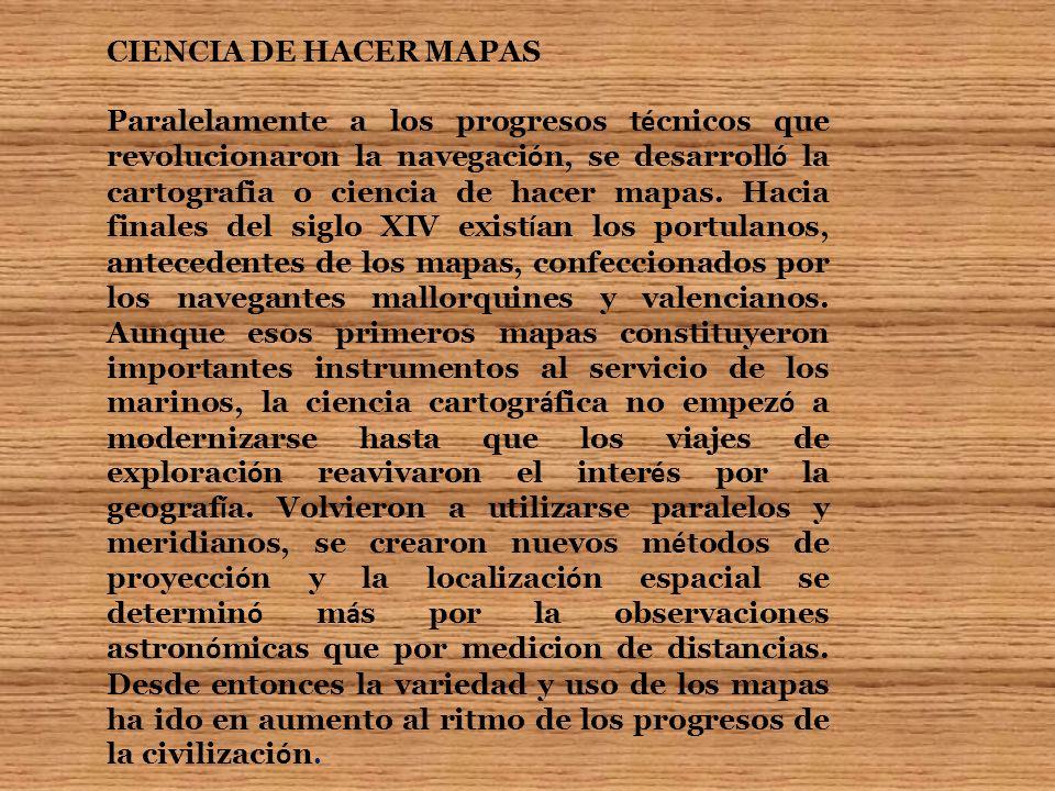 CIENCIA DE HACER MAPAS Paralelamente a los progresos t é cnicos que revolucionaron la navegaci ó n, se desarroll ó la cartografia o ciencia de hacer m