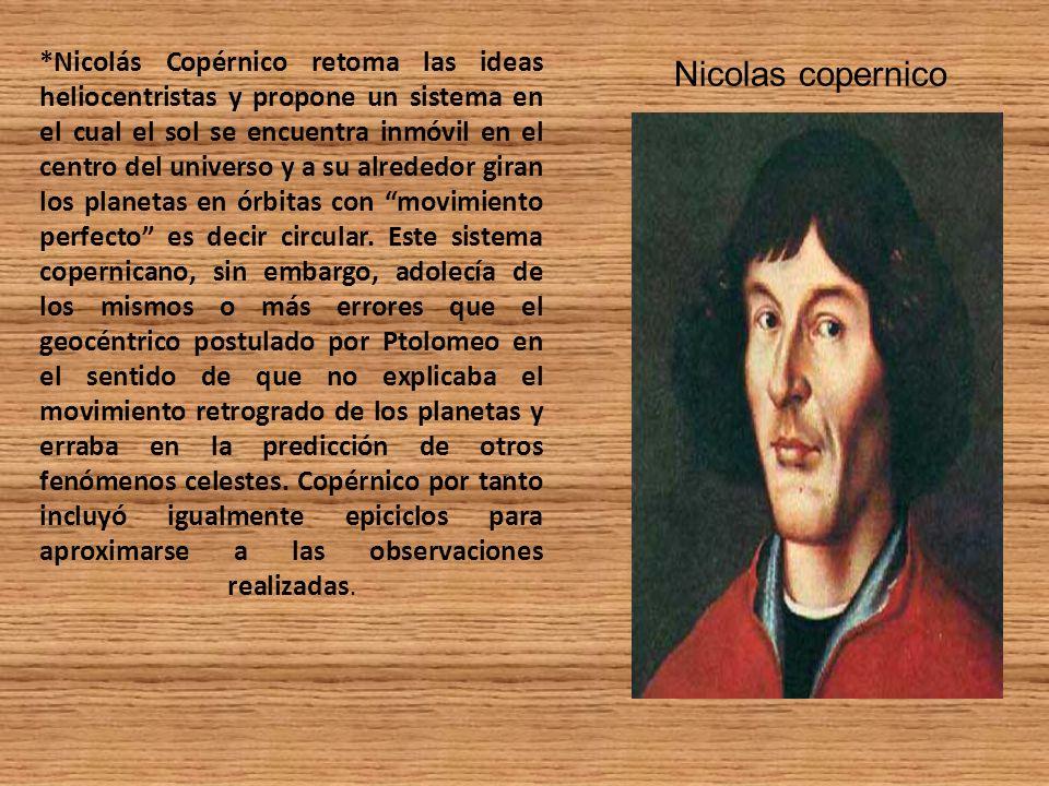 *Nicolás Copérnico retoma las ideas heliocentristas y propone un sistema en el cual el sol se encuentra inmóvil en el centro del universo y a su alred