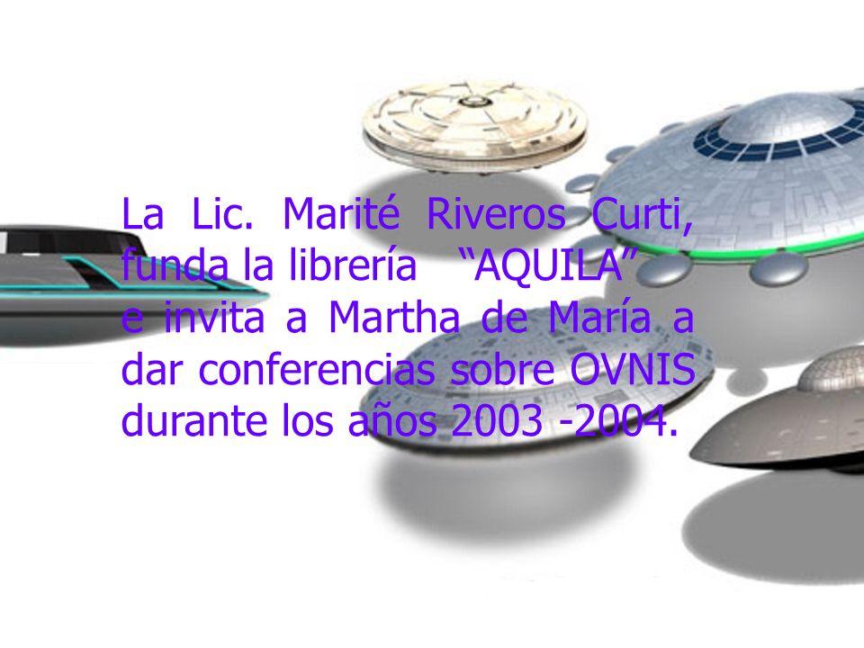 La Lic. Marité Riveros Curti, funda la librería AQUILA e invita a Martha de María a dar conferencias sobre OVNIS durante los años 2003 -2004.