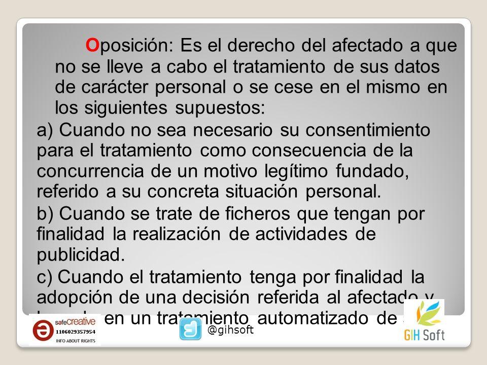 Oposición: Es el derecho del afectado a que no se lleve a cabo el tratamiento de sus datos de carácter personal o se cese en el mismo en los siguiente