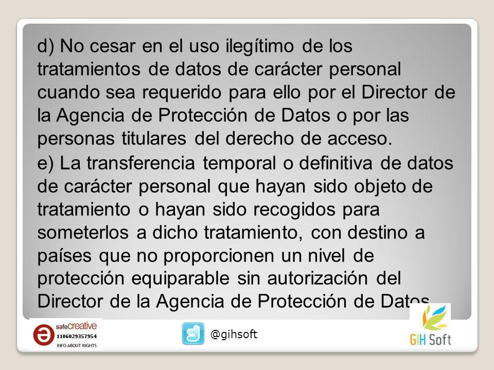 d) No cesar en el uso ilegítimo de los tratamientos de datos de carácter personal cuando sea requerido para ello por el Director de la Agencia de Protección de Datos o por las personas titulares del derecho de acceso.