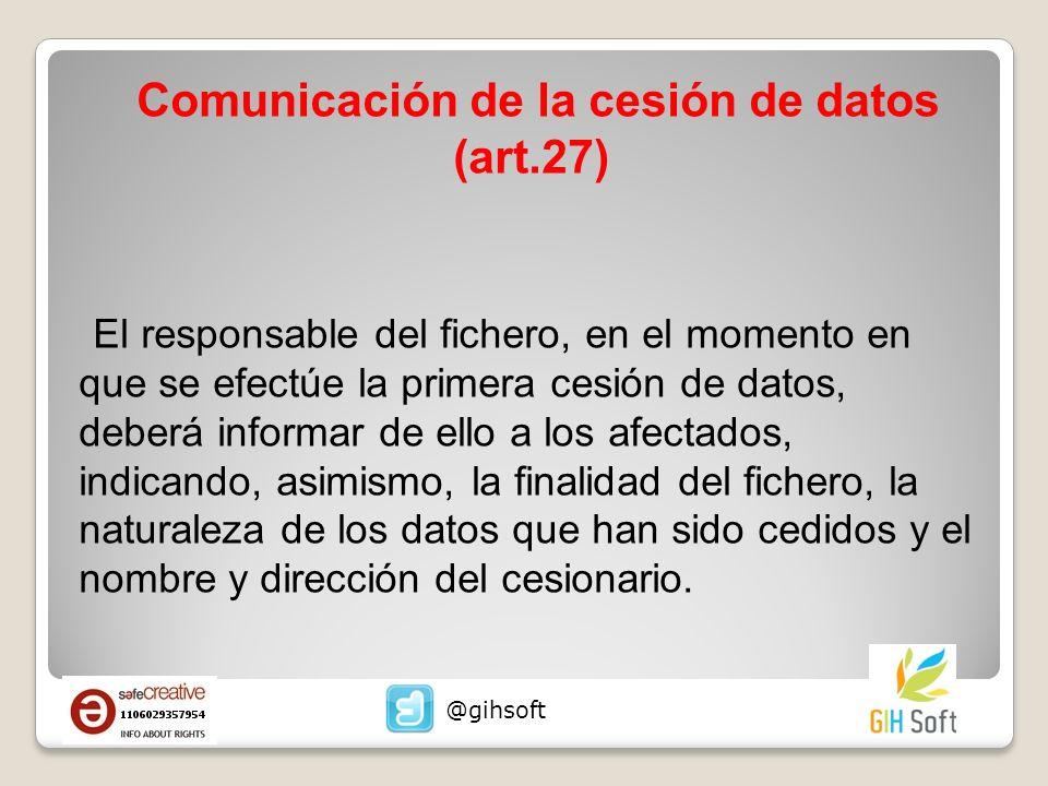 Comunicación de la cesión de datos (art.27) El responsable del fichero, en el momento en que se efectúe la primera cesión de datos, deberá informar de