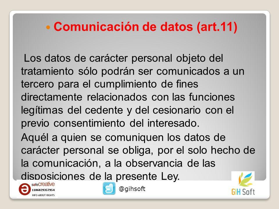 Comunicación de datos (art.11) Los datos de carácter personal objeto del tratamiento sólo podrán ser comunicados a un tercero para el cumplimiento de fines directamente relacionados con las funciones legítimas del cedente y del cesionario con el previo consentimiento del interesado.